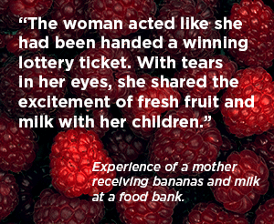 """The woman acted like she had been handed a winning lottery ticket. With tears in her eyes, she shared the excitement of fresh fruit and  milk with her children."""